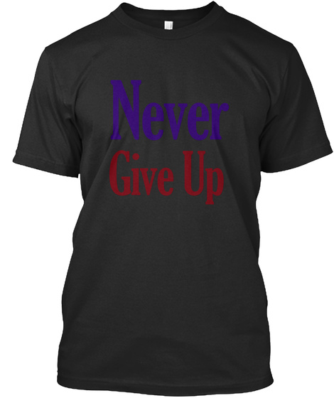 Never Give Up Black T-Shirt Front