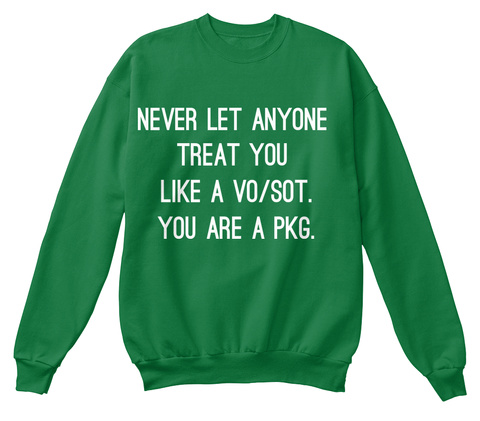 Never Let Anyone  Treat You  Like A Vo/Sot. You Are A Pkg.  Kelly Green  Sweatshirt Front