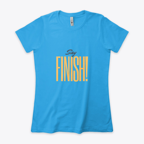 Say Finish! Turquoise T-Shirt Front
