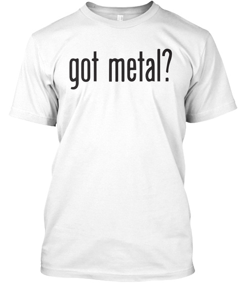 Got Metal? White T-Shirt Front