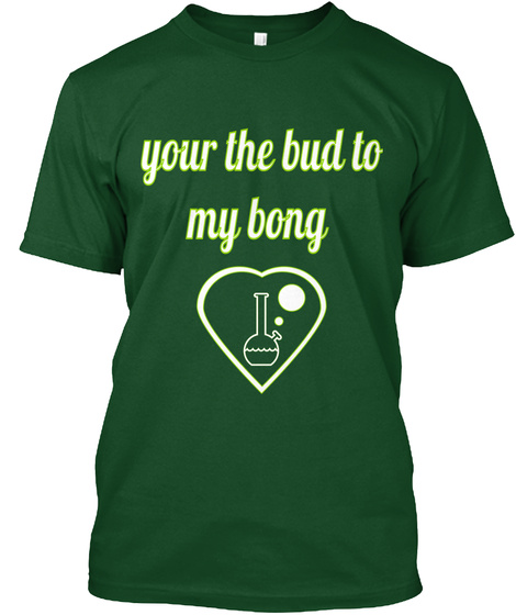 Your The Bud To  My Bong Deep Forest T-Shirt Front