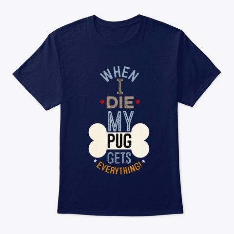 Dog When I Die My Pug Gets Everything Navy T-Shirt Front