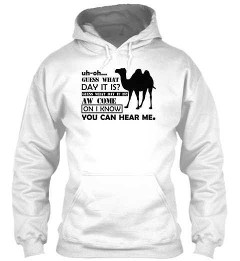 Uh Oh... Guess What Day It Is? Guess What Day It Is? Aw Come On I Know You Can Hear Me. White Sweatshirt Front