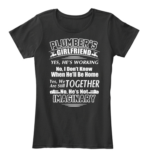 Plumber's Girlfriend Yes, He's Working No, I Don't Know When He'll Be Home Yes, We Are Still Together  No, He's Not... Black T-Shirt Front