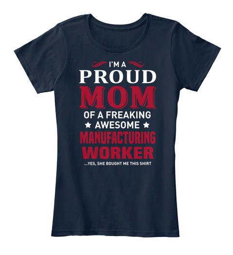 I'm A Proud Mom Of A Freaking Awesome Manufacturing Worker Yes, She Bought Me This Shirt New Navy T-Shirt Front