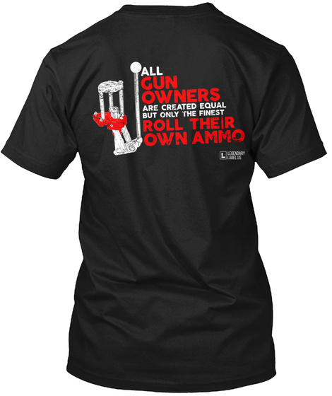 All Gun Owners Are Created Equal But Only The Finest Roll Their Own Ammo Black T-Shirt Back