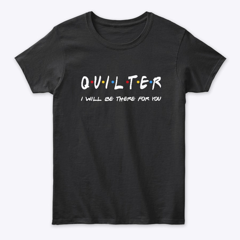 Quilter Gifts I'll Be There For You Black T-Shirt Front
