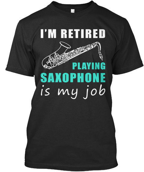 I'm Retired Playing Saxophone Is My Job Black T-Shirt Front