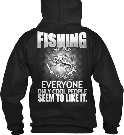 Fishing Is Not For Everyone Only Cool People Seem Yo Like It. Black T-Shirt Back