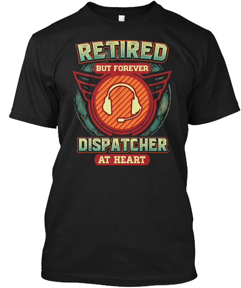Retired But Forever Dispatcher At Heart Black T-Shirt Front