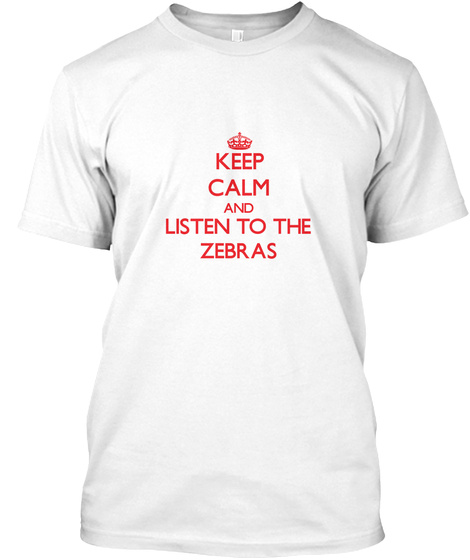 Keep Calm And Listen To The Zebras White T-Shirt Front