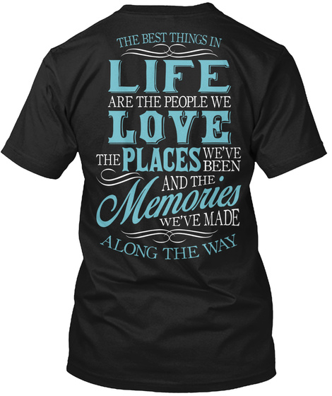 Love The Life You Live The Best Things In Life Are The People We Love The Places We'ev Been And The Memories We'ev... Black T-Shirt Back