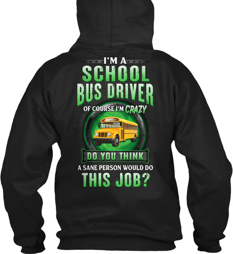 I'm A School Bus Driver Of Course I'm Crazy Do You Think A Sane Person Would Do This Job? Black T-Shirt Back