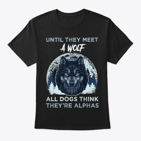 Until Wolf   Dogs Think They're Alphas Black T-Shirt Front