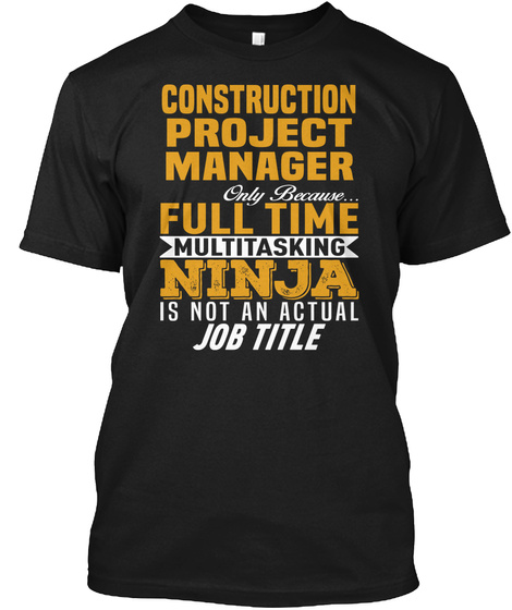Construction Project Manager Only Because... Full Time Multitasking Ninja Is Not An Actual Job Title Black T-Shirt Front