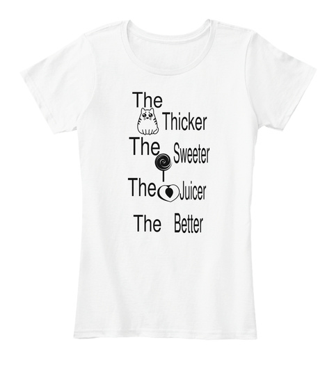 The  Thicker The  Sweeter  The Juicer  Better The White Women's T-Shirt Front