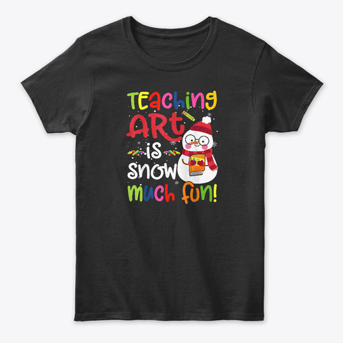 Teaching Art Is Snow Much Fun Christmas  Black T-Shirt Front