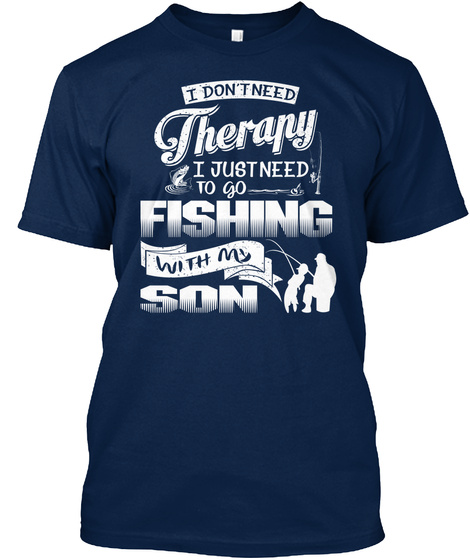 I Don T Need Therapy I Just Need To Go Fishing With My Son Navy T-Shirt Front