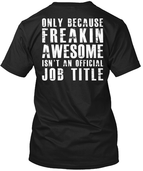 Only Because Freakin Awesome Isn't An Official Job Title Black T-Shirt Back
