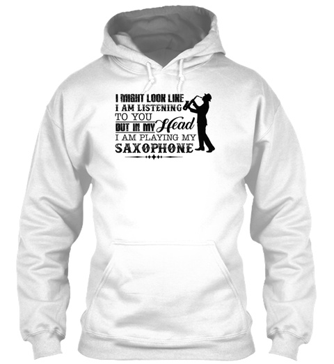 Playing My Saxophone In My Head Shirt White T-Shirt Front