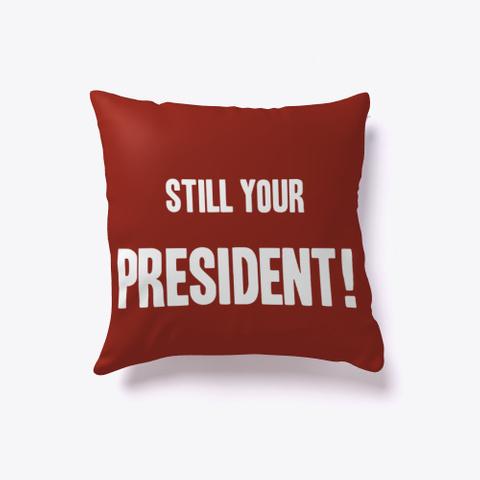 Trump 2020! Still Your President! Pillow Dark Red T-Shirt Back