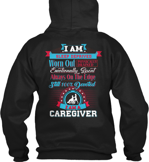 I Am Sleep Deprived Worn Out Physically Drained Emotionally Spent Always On The Edge Still 100% Devoted I Am A Caregiver Black T-Shirt Back
