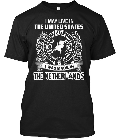 I May Live In United States But I Was Made In The Netherlands Black T-Shirt Front