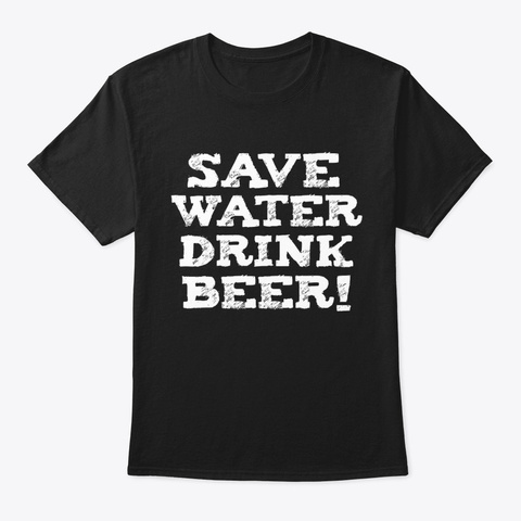 Save Water Drink Beer Brew Drinking Black T-Shirt Front