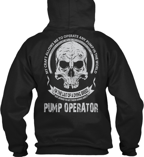 My Craft Allows Me To Operate Any Pump In The World I Possess A Skillset 98% Of The Population Can't Do I'm The Last... Black Sweatshirt Back