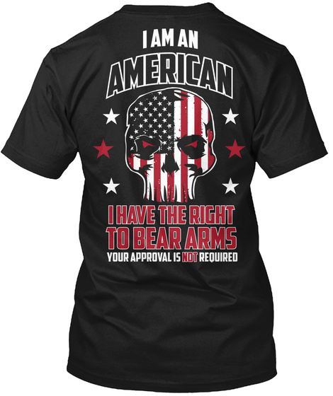 I Am An American I Have The Right To Bear Arms Your Approval Is Not Required T-Shirt Back