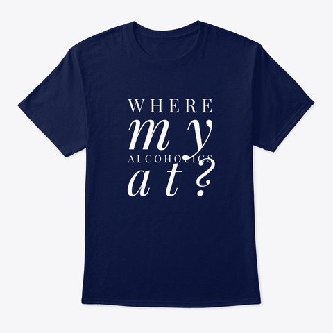 Where My Alcoholics At?? Navy T-Shirt Front