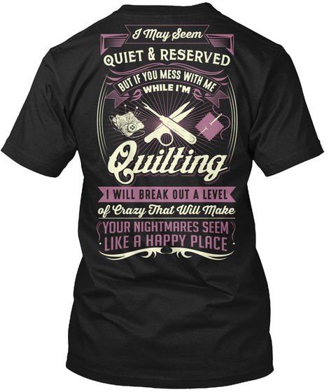 I May Seem Quiet & Reserved But If You Mess With Me While I'm Quitting I Will Break Out A Level Of Crazy That Will... Black T-Shirt Back