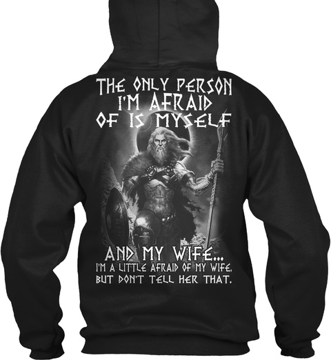 The Only Person I'm Afraid Of Is Myself And My Wife I'm A Little Afraid Of My Wife,But Don't Tell Her That. Black Sweatshirt Back