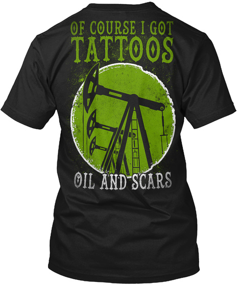 Of Course I Got Tattoos Oil And Scars Black T-Shirt Back
