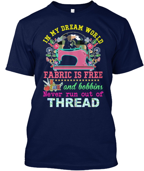 In My Dream World Fabric Is Free And Bobbins Never Run Out Of Thread Navy T-Shirt Front