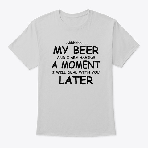 Shhh My Beer And I Are Having A Moment Light Steel T-Shirt Front