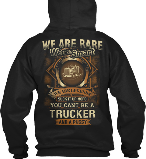 We Are Rare We Are Smart We Are Legends Suck It Up Mofo You Can't Be A Trucker And A Pussy Black T-Shirt Back