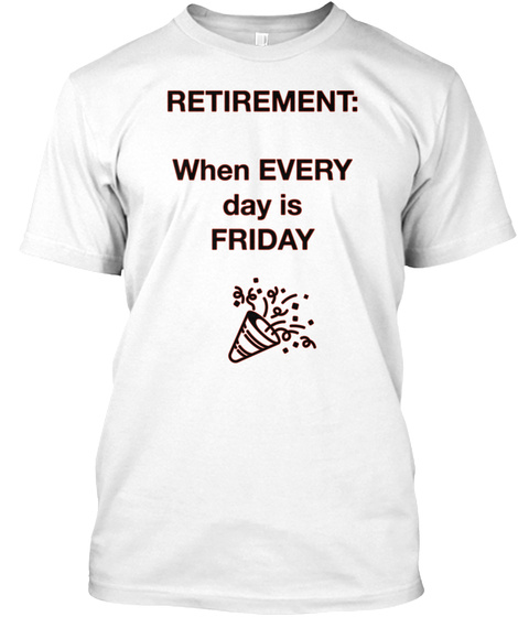 Retirement: When Every Day Is Friday White T-Shirt Front
