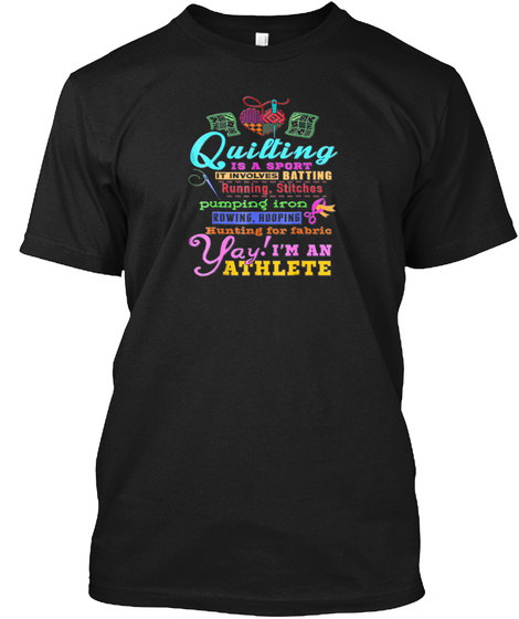 Quilting Is A Sport Im An Athlete T Shir Black T-Shirt Front
