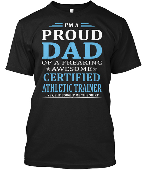 I'm A Proud Dad Of A Freaking Awesome Certified Athletic Trainer ...Yes, She Bought Me This Shirt Black T-Shirt Front