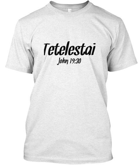 Tetelestai John 19:30 Heather White T-Shirt Front