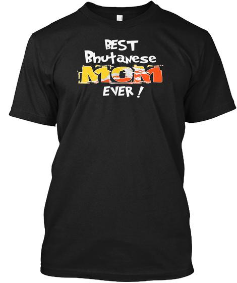 Best Bhutanese Mom Ever! T Shirt Black T-Shirt Front