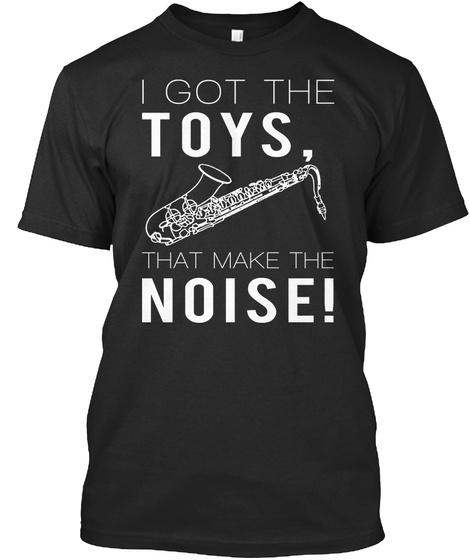 Saxophone I Got Toys That Make The Noise Black T-Shirt Front