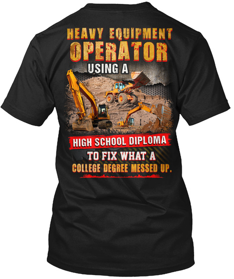 Heavy Equipment Operator Using A High School Diploma To Fix What A College Degree Messed Up. Black T-Shirt Back