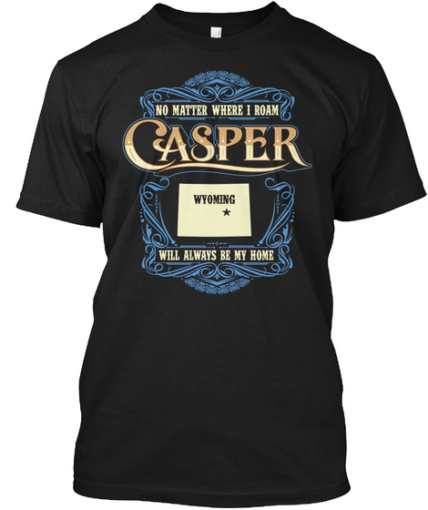 No Matter Where I Roam Casper Wyoming Will Always Be My Home Black T-Shirt Front