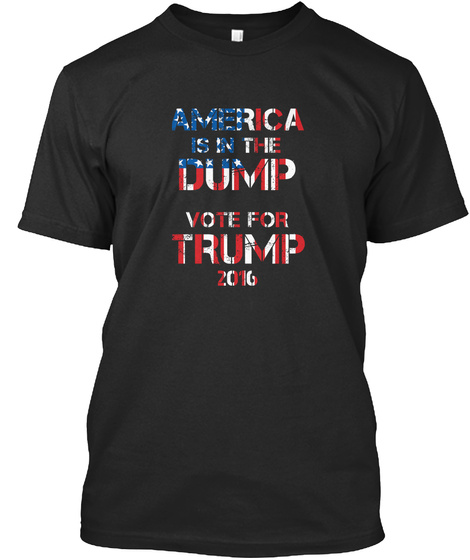 America Is In The Dump  Vote For Trump 2016  Black T-Shirt Front