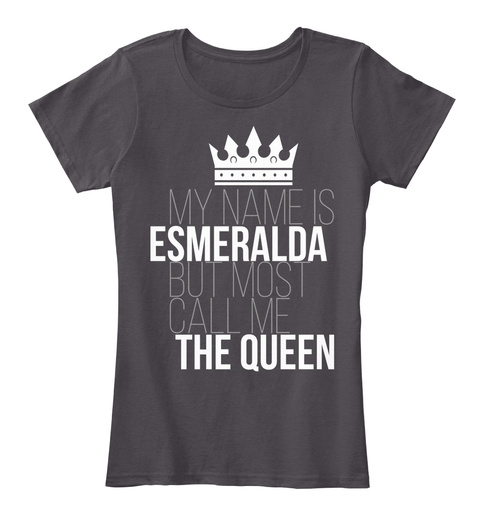 My Name Is Esmeralda But Most Call Me The Queen Heathered Charcoal  T-Shirt Front