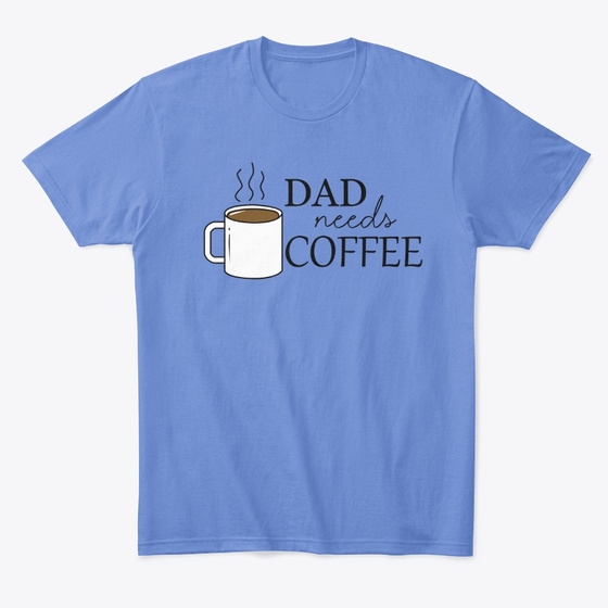 DAD NEEDS COFFEE Shirt