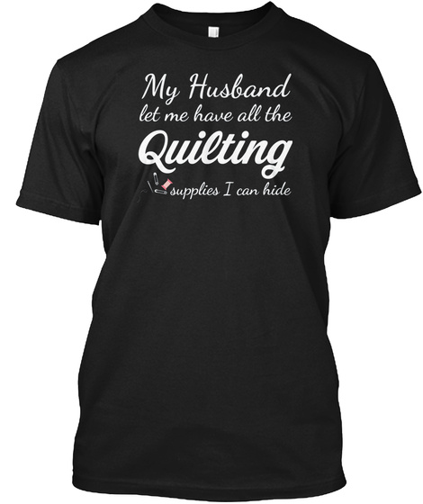 My Husband Let Me Have All Quilting Black T-Shirt Front