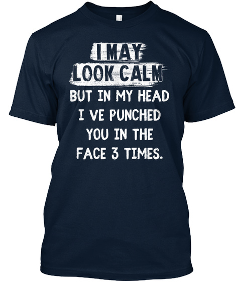 I May Look Calm But In My Head I Ve Punched You In The Face 3 Times. New Navy T-Shirt Front